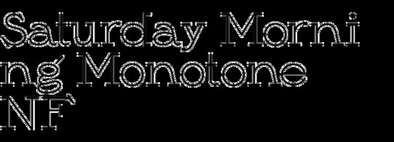 Saturday Morning Monotone NF