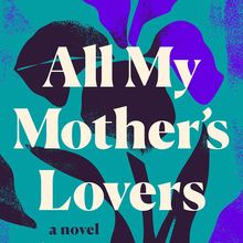 <cite>All My Mother's Lovers</cite> by Ilana Masad (Dutton)