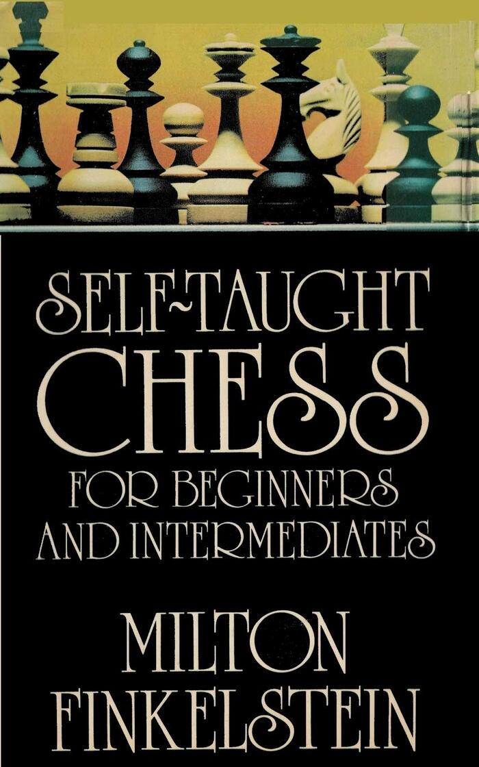 Self-Taught Chess for Beginners and Intermediates by Milton Finkelstein, Ishi Press, 2018.