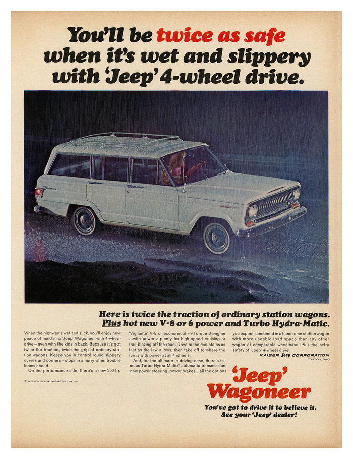 1965:   You'll be twice as safe when it's wet and slippery with 'Jeep' 4-wheel drive. 'Jeep' Wagoneer. You've got to drive it to believe it. See you 'Jeep' dealer!