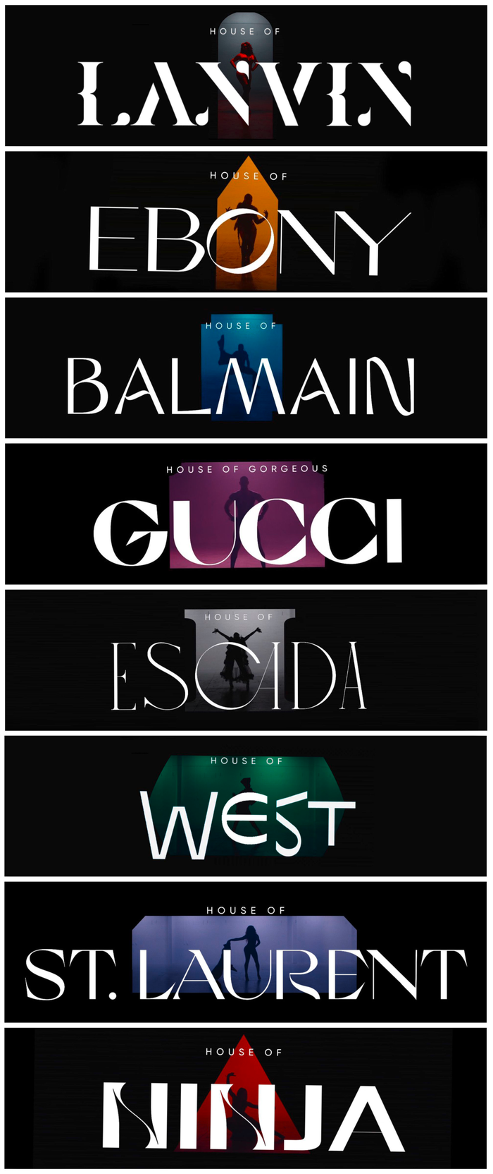 The contestants belong to eight houses, each of which has a typographic logo set in a different typeface, in all caps. From top to bottom: Lanvin (), Ebony (), Balmain (, identified by Jay), Gorgeous Gucci (), Escada (), West (), St. Laurent (), Ninja (, identified by Jay).
