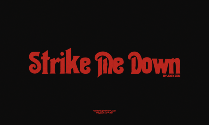 "Official title card still from the ""Strike Me Down"" music video by Joey Zen. The title card uses Thalia for the main title. The credit underneath is set in Alte Haas Grotesk."