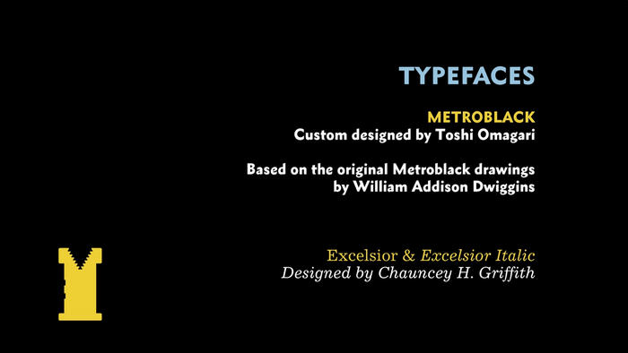 The typeface used in the film itself is a straight digitisation of the original Metroblack made by Toshi. This digital version can only be seen in the film and his hard drive. The film also uses Excelsior.