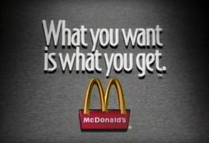 """1992 McDonald's commercial, featuring the tagline """"What you want is what you get."""", set in Bodega Sans. This tagline was used during a marketing campaign that ran from 1992 to 1995."""