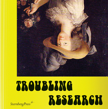 <cite>Troubling Research</cite> by Carola Dertnig, Diedrich Diederichsen, Tom Holert, et al. (Eds.)