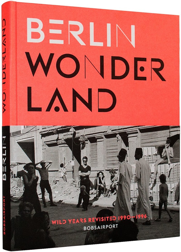 Berlin Wonderland. Wild Years Revisited 1990–1996 by Anke Fesel & Chris Keller / bobsairport (ed.) 1