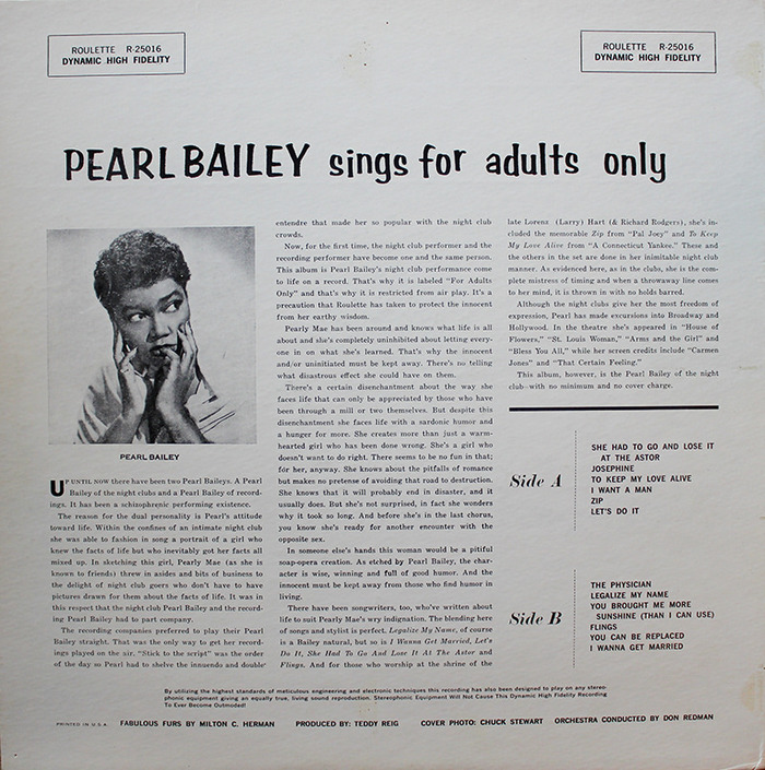 """Now, for the first time, the night club performer and the recording performer have become one and the same person. This album is Pearl Bailey's night club performance come to life on a record. That's why it is labeled ""For Adults Only"" and that's why it is restricted from air play. It's a precaution that Roulette has taken to protect the innocent from her earthy wisdom."""