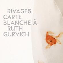 Rivages. Carte blanche à Ruth Gurvich