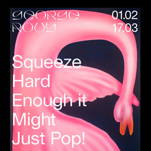 George Rouy: <cite>Squeeze Hard Enough it Might Just Pop!</cite> exhibition posters