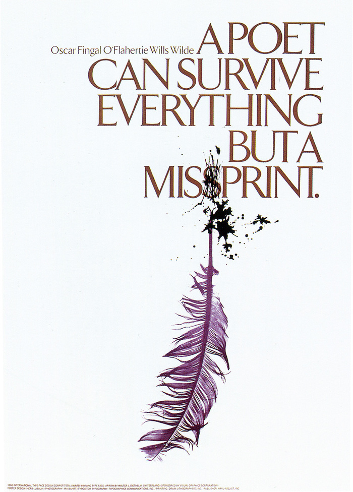 """Oscar Wilde, who was responsible for this quote, once said, 'There is no sin except stupidity.' And to him a misprint of his words represented the height of ignorance. He also said, 'Experience is the name everyone gives to their mistakes.' In this particular poster, I was guilty of a sin based on experience – the combined effect resulting in a stupid mistake. The era of the quill pen had definitely ceased to exist during the heyday of Oscar Wilde. He wrote with an ordinary pen just as we have done all our lives (until the felt tip pen took over). So, herewith I have eliminated the quill, which was entirely unnecessary in the first place. All you designers and art directors who know how to spell (bad spelling is a common failure among many of us) will undoubtedly get this message, unaided by the visualization of a goose feather – an entirely superfluous prop."" Arrow had to make way for ITC Benguiat."