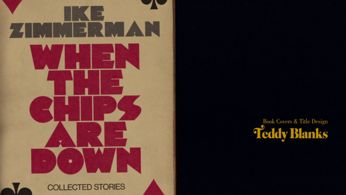 From the end titles: When the Chips Are Down. Collected stories by Ike Zimmerman, in Palisade Graphic (or Fast Freddy NF?).The title was chosen in reference to Blanks' design studio CHIPS. Credits in Cabernet.