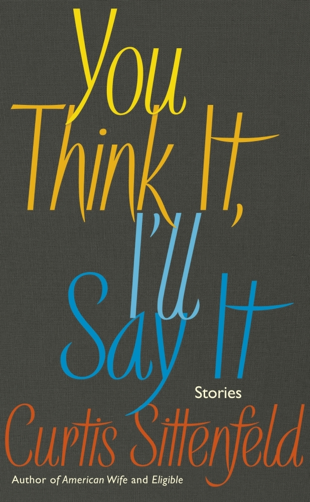 You Think It, I'll Say It – Curtis Sittenfeld (Doubleday) 1