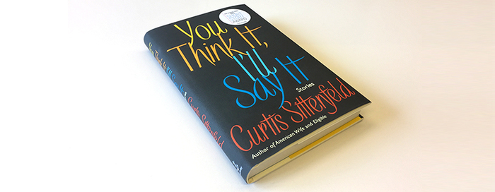 You Think It, I'll Say It by Curtis Sittenfeld (Doubleday) 2