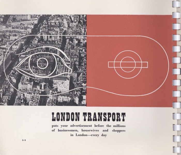 "Page 54 – ""London Transport puts your advertisement before the millions of businessmen, housewives and shoppers in London—every day."" On this page Byl uses the 'mask' formed from one half of London, the crowded Metropolis, and the LT logo, the roundel, in the other half."