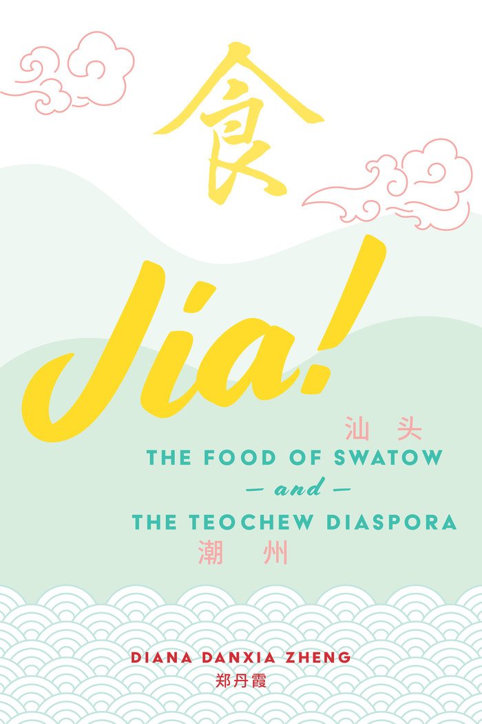 Jia! The Food of Swatow and the Teochew Diaspora – Diana Danxia Zheng 1