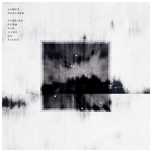 <cite>Stories From Far Away On Piano</cite> / <cite>Reworks</cite> by James Heather