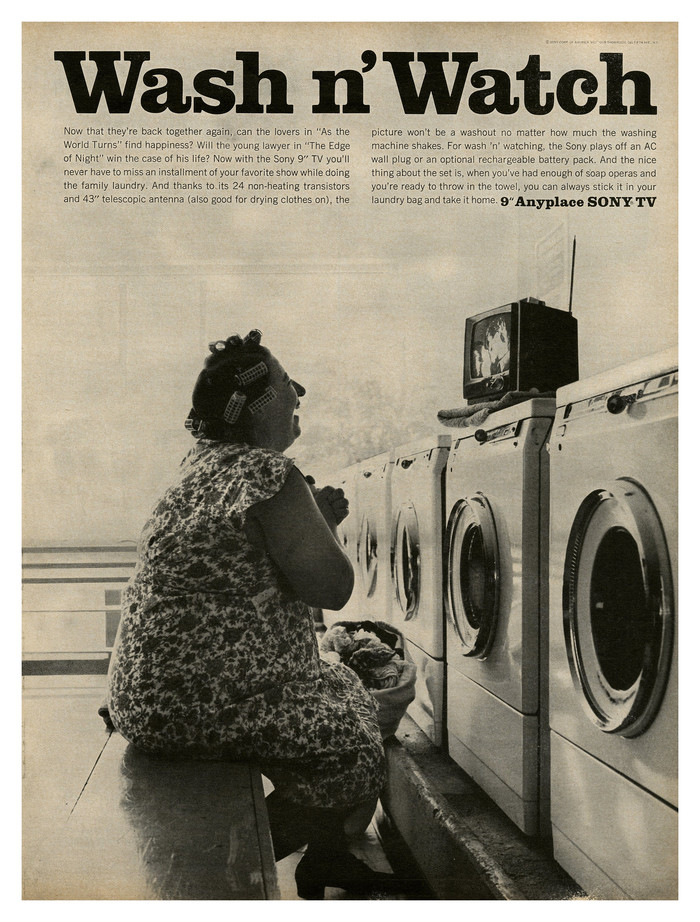 Ad for the Sony 9″ Anyplace TV set — offering mobile Netflix binge watching avant-la-lettre.   Wash n' Watch For wash 'n watching, the Sony plays off an AC wall plug or an optional rechargeable battery pack. And the nice thing about the set is, when you've had enough of soap operas and you're ready to throw in the towel, you can always stick it in your laundry bag and take it home.