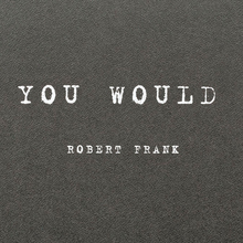 <cite>You Would</cite> (2012) and <cite>Was haben wir gesehen</cite> <cite>/ What we have seen</cite> (2016) by Robert Frank